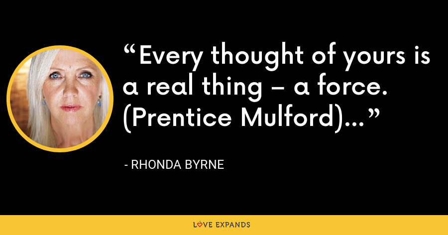 Every thought of yours is a real thing – a force. (Prentice Mulford) - Rhonda Byrne