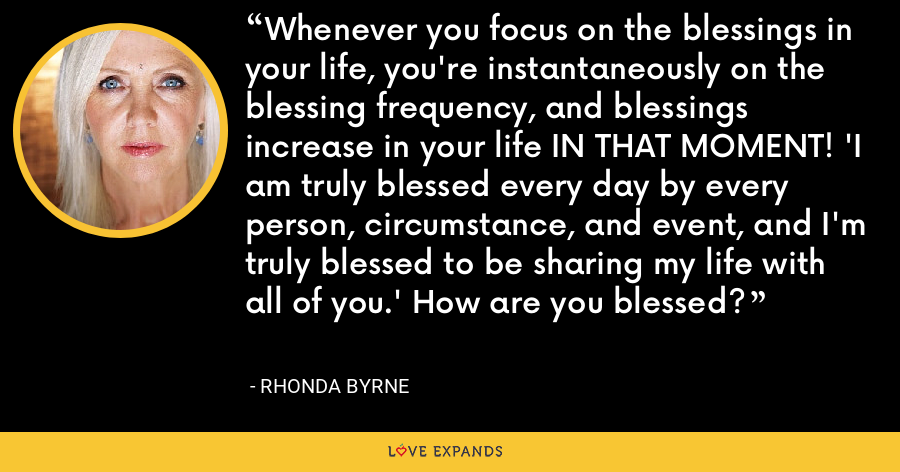 Whenever you focus on the blessings in your life, you're instantaneously on the blessing frequency, and blessings increase in your life IN THAT MOMENT! 'I am truly blessed every day by every person, circumstance, and event, and I'm truly blessed to be sharing my life with all of you.' How are you blessed? - Rhonda Byrne