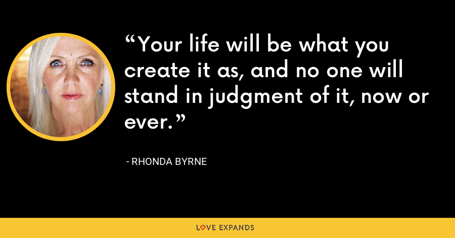 Your life will be what you create it as, and no one will stand in judgment of it, now or ever. - Rhonda Byrne