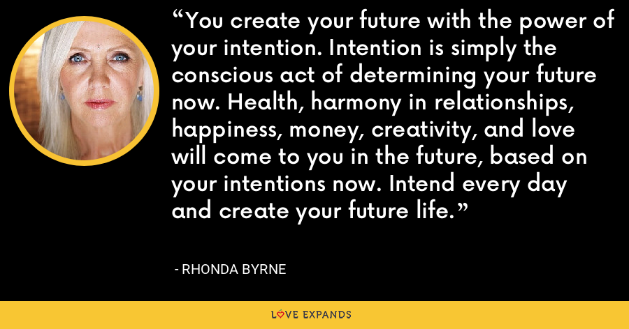You create your future with the power of your intention. Intention is simply the conscious act of determining your future now. Health, harmony in relationships, happiness, money, creativity, and love will come to you in the future, based on your intentions now. Intend every day and create your future life. - Rhonda Byrne