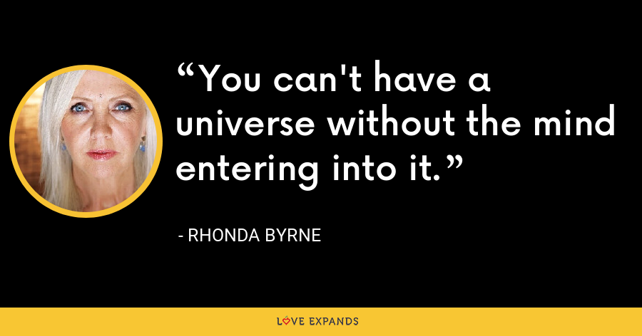 You can't have a universe without the mind entering into it. - Rhonda Byrne