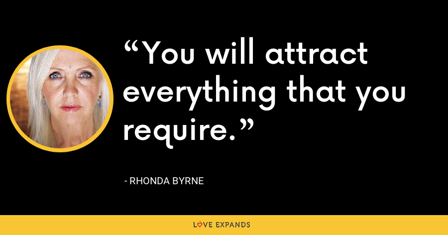 You will attract everything that you require. - Rhonda Byrne