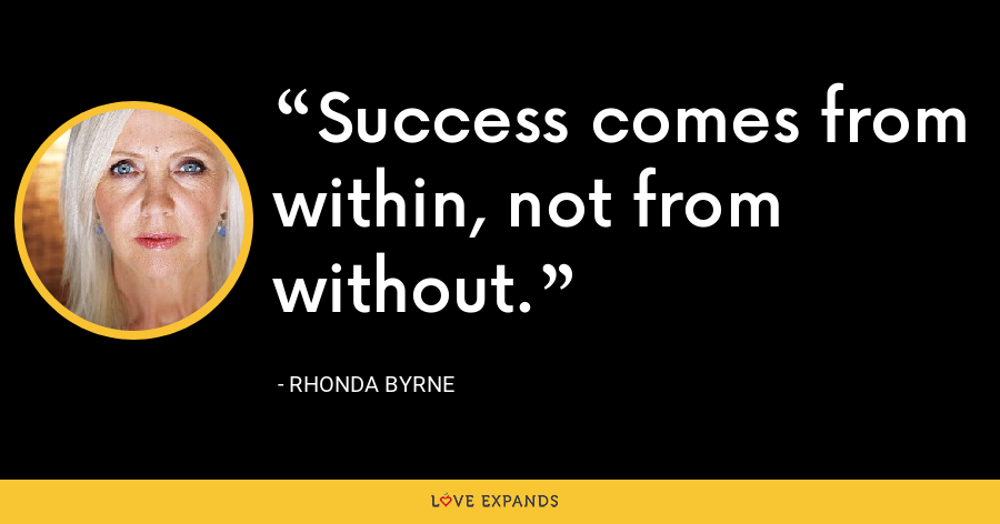 Success comes from within, not from without. - Rhonda Byrne