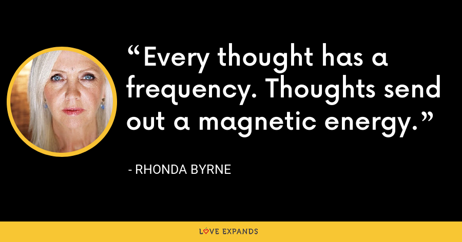 Every thought has a frequency. Thoughts send out a magnetic energy. - Rhonda Byrne