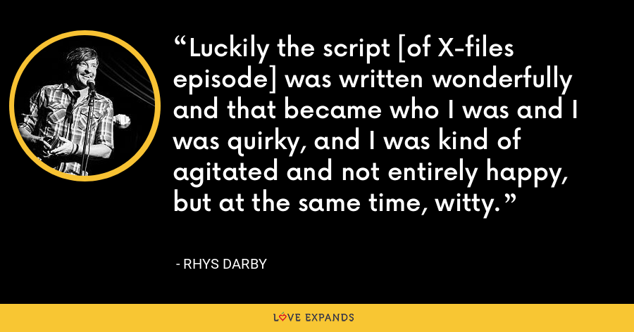 Luckily the script [of X-files episode] was written wonderfully and that became who I was and I was quirky, and I was kind of agitated and not entirely happy, but at the same time, witty. - Rhys Darby