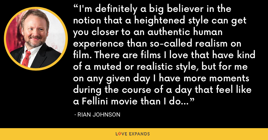I'm definitely a big believer in the notion that a heightened style can get you closer to an authentic human experience than so-called realism on film. There are films I love that have kind of a muted or realistic style, but for me on any given day I have more moments during the course of a day that feel like a Fellini movie than I do a Cassavettes movie. - Rian Johnson