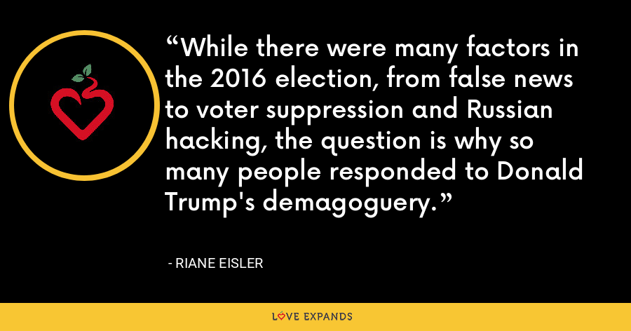 While there were many factors in the 2016 election, from false news to voter suppression and Russian hacking, the question is why so many people responded to Donald Trump's demagoguery. - Riane Eisler