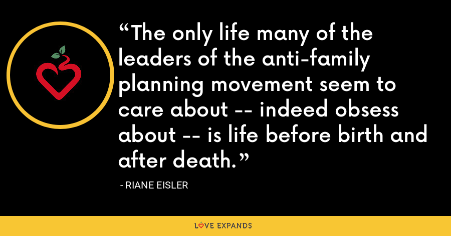 The only life many of the leaders of the anti-family planning movement seem to care about -- indeed obsess about -- is life before birth and after death. - Riane Eisler