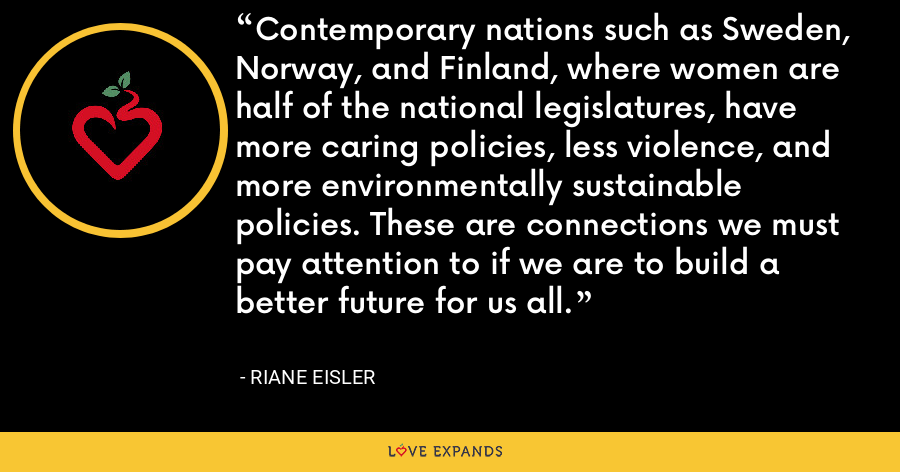Contemporary nations such as Sweden, Norway, and Finland, where women are half of the national legislatures, have more caring policies, less violence, and more environmentally sustainable policies. These are connections we must pay attention to if we are to build a better future for us all. - Riane Eisler