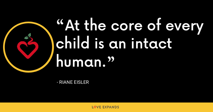 At the core of every child is an intact human. - Riane Eisler