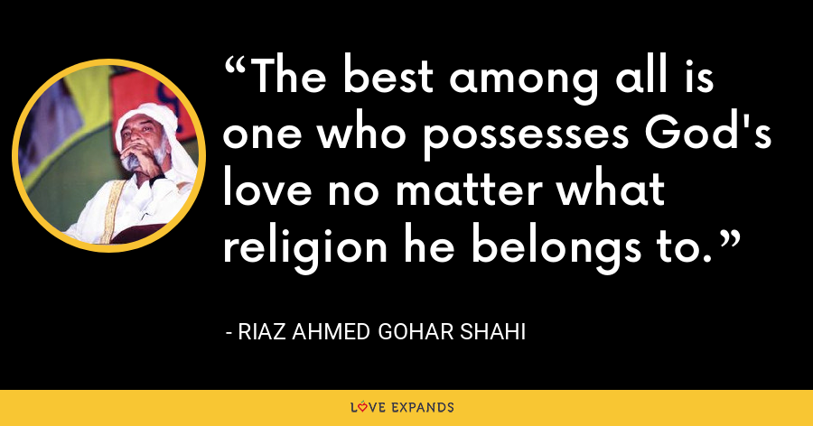 The best among all is one who possesses God's love no matter what religion he belongs to. - Riaz Ahmed Gohar Shahi