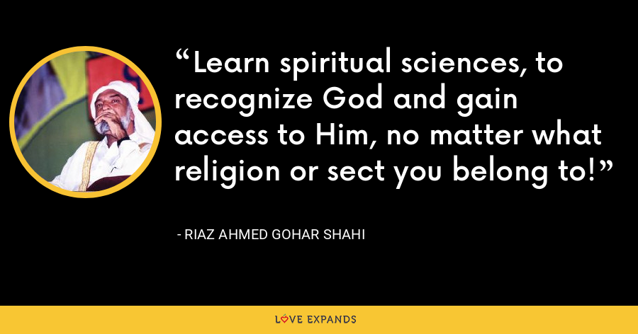 Learn spiritual sciences, to recognize God and gain access to Him, no matter what religion or sect you belong to! - Riaz Ahmed Gohar Shahi