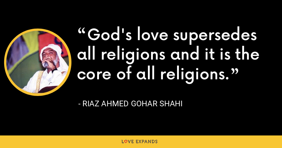 God's love supersedes all religions and it is the core of all religions. - Riaz Ahmed Gohar Shahi