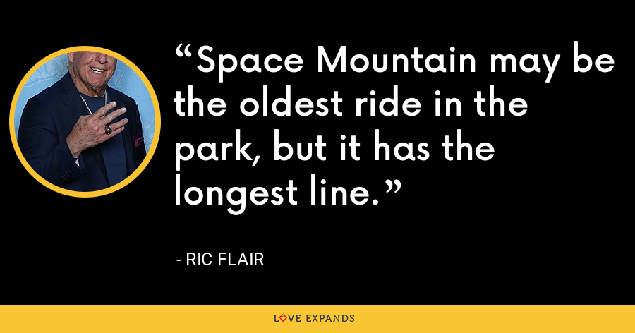 Space Mountain may be the oldest ride in the park, but it has the longest line. - Ric Flair