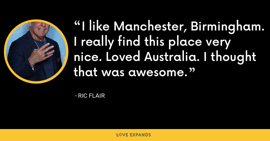 I like Manchester, Birmingham. I really find this place very nice. Loved Australia. I thought that was awesome. - Ric Flair