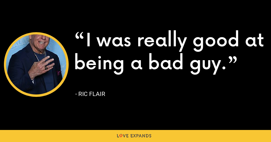 I was really good at being a bad guy. - Ric Flair