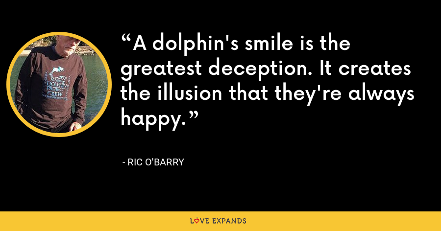 A dolphin's smile is the greatest deception. It creates the illusion that they're always happy. - Ric O'Barry