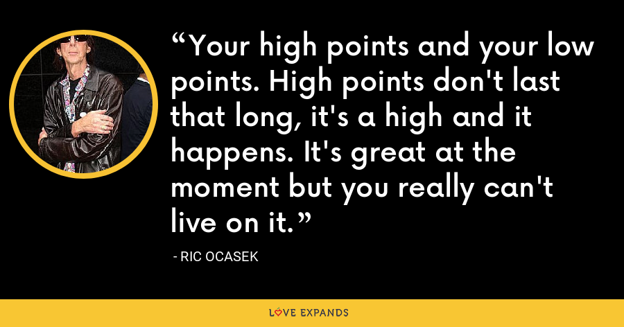 Your high points and your low points. High points don't last that long, it's a high and it happens. It's great at the moment but you really can't live on it. - Ric Ocasek