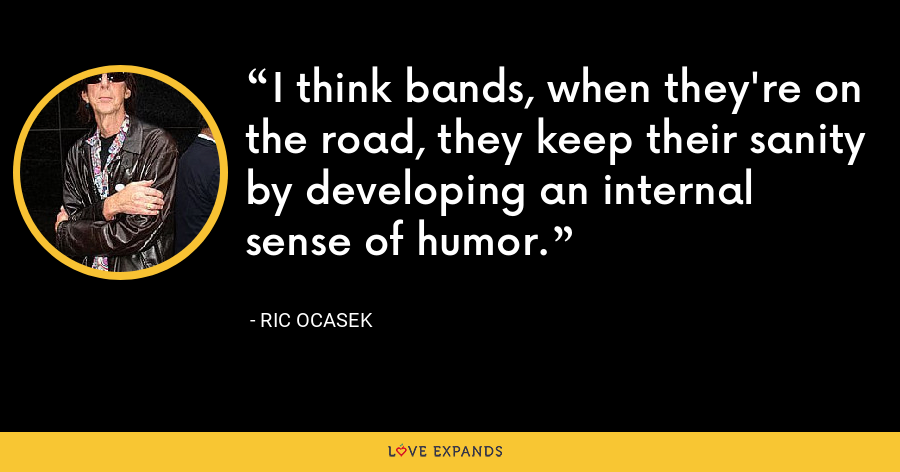 I think bands, when they're on the road, they keep their sanity by developing an internal sense of humor. - Ric Ocasek