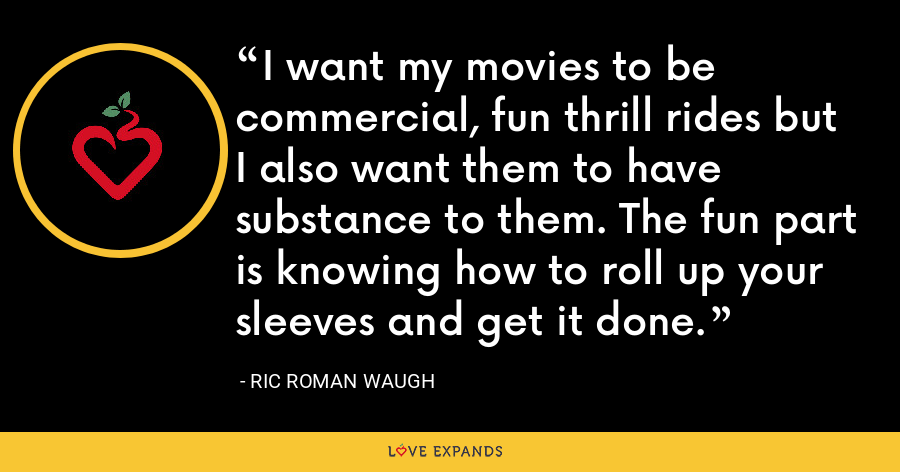 I want my movies to be commercial, fun thrill rides but I also want them to have substance to them. The fun part is knowing how to roll up your sleeves and get it done. - Ric Roman Waugh