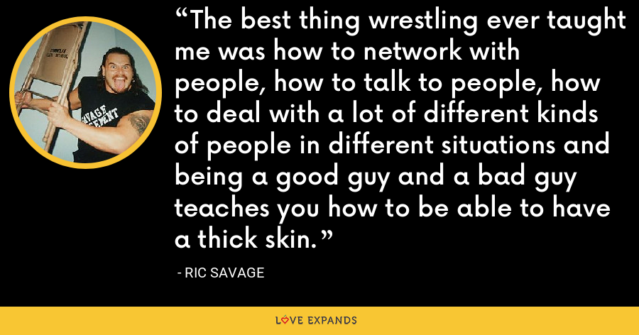 The best thing wrestling ever taught me was how to network with people, how to talk to people, how to deal with a lot of different kinds of people in different situations and being a good guy and a bad guy teaches you how to be able to have a thick skin. - Ric Savage