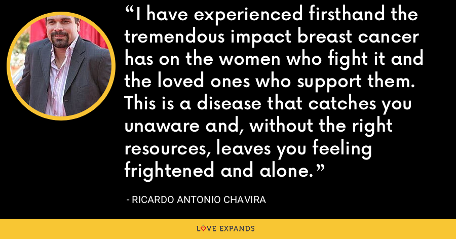 I have experienced firsthand the tremendous impact breast cancer has on the women who fight it and the loved ones who support them. This is a disease that catches you unaware and, without the right resources, leaves you feeling frightened and alone. - Ricardo Antonio Chavira