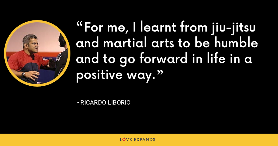 For me, I learnt from jiu-jitsu and martial arts to be humble and to go forward in life in a positive way. - Ricardo Liborio