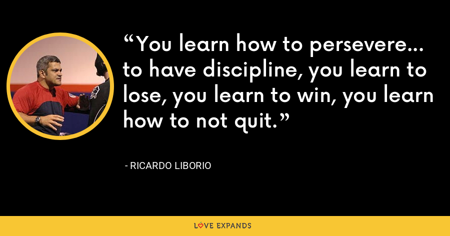 You learn how to persevere... to have discipline, you learn to lose, you learn to win, you learn how to not quit. - Ricardo Liborio
