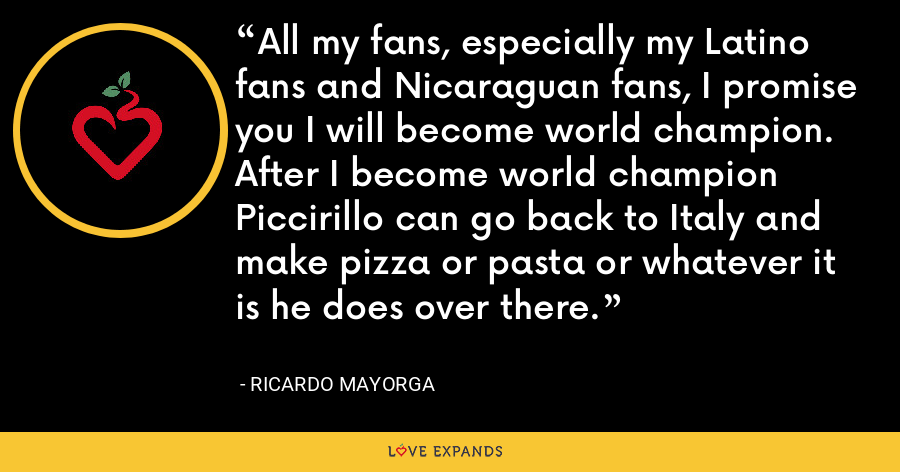 All my fans, especially my Latino fans and Nicaraguan fans, I promise you I will become world champion. After I become world champion Piccirillo can go back to Italy and make pizza or pasta or whatever it is he does over there. - Ricardo Mayorga