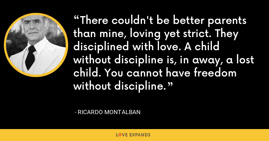 There couldn't be better parents than mine, loving yet strict. They disciplined with love. A child without discipline is, in away, a lost child. You cannot have freedom without discipline. - Ricardo Montalban