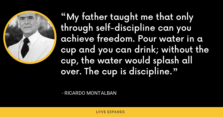 My father taught me that only through self-discipline can you achieve freedom. Pour water in a cup and you can drink; without the cup, the water would splash all over. The cup is discipline. - Ricardo Montalban