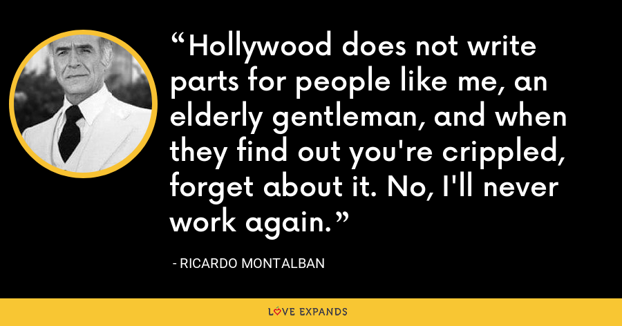 Hollywood does not write parts for people like me, an elderly gentleman, and when they find out you're crippled, forget about it. No, I'll never work again. - Ricardo Montalban