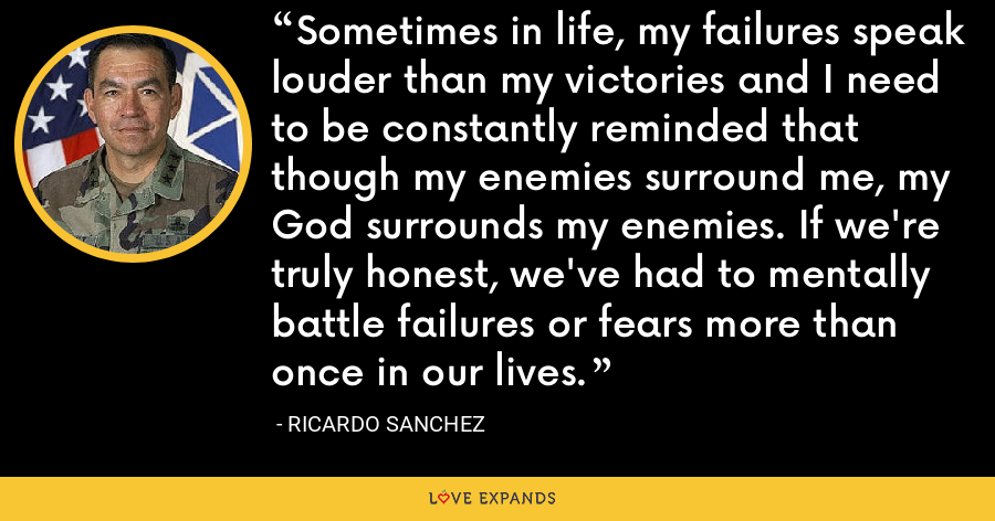 Sometimes in life, my failures speak louder than my victories and I need to be constantly reminded that though my enemies surround me, my God surrounds my enemies. If we're truly honest, we've had to mentally battle failures or fears more than once in our lives. - Ricardo Sanchez