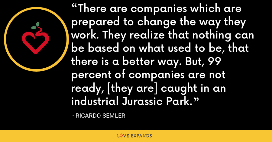 There are companies which are prepared to change the way they work. They realize that nothing can be based on what used to be, that there is a better way. But, 99 percent of companies are not ready, [they are] caught in an industrial Jurassic Park. - Ricardo Semler