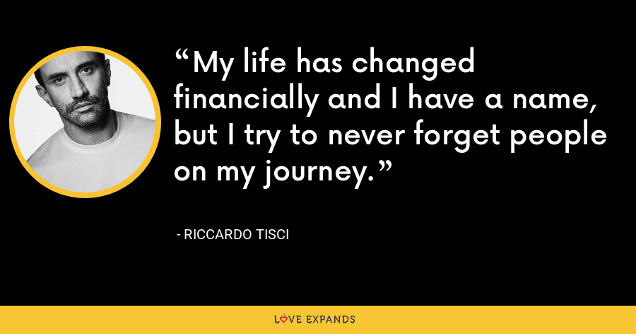 My life has changed financially and I have a name, but I try to never forget people on my journey. - Riccardo Tisci
