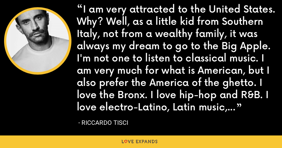 I am very attracted to the United States. Why? Well, as a little kid from Southern Italy, not from a wealthy family, it was always my dream to go to the Big Apple. I'm not one to listen to classical music. I am very much for what is American, but I also prefer the America of the ghetto. I love the Bronx. I love hip-hop and R&B. I love electro-Latino, Latin music, that whole realm. - Riccardo Tisci