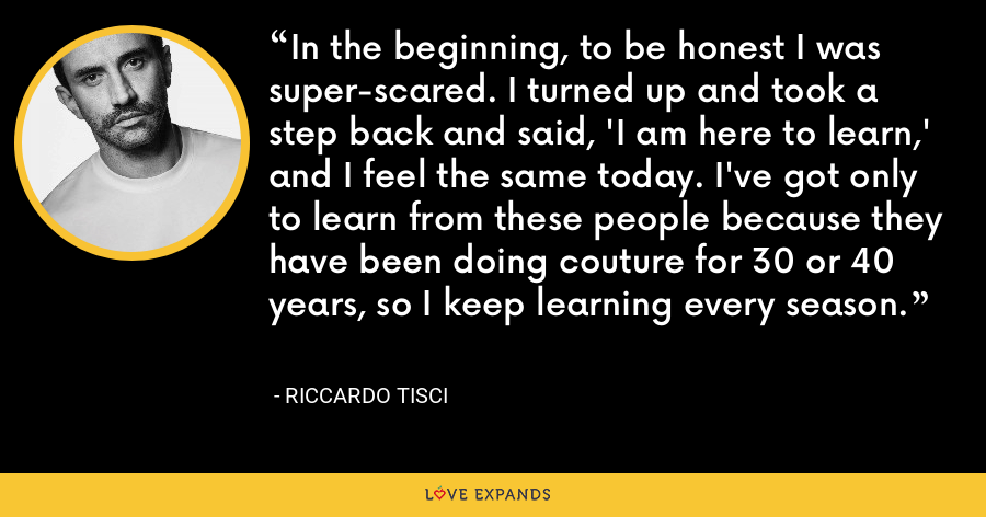 In the beginning, to be honest I was super-scared. I turned up and took a step back and said, 'I am here to learn,' and I feel the same today. I've got only to learn from these people because they have been doing couture for 30 or 40 years, so I keep learning every season. - Riccardo Tisci