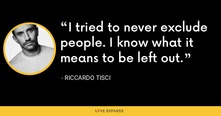 I tried to never exclude people. I know what it means to be left out. - Riccardo Tisci
