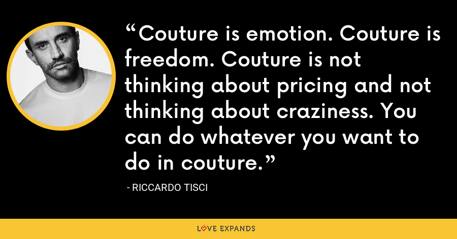 Couture is emotion. Couture is freedom. Couture is not thinking about pricing and not thinking about craziness. You can do whatever you want to do in couture. - Riccardo Tisci