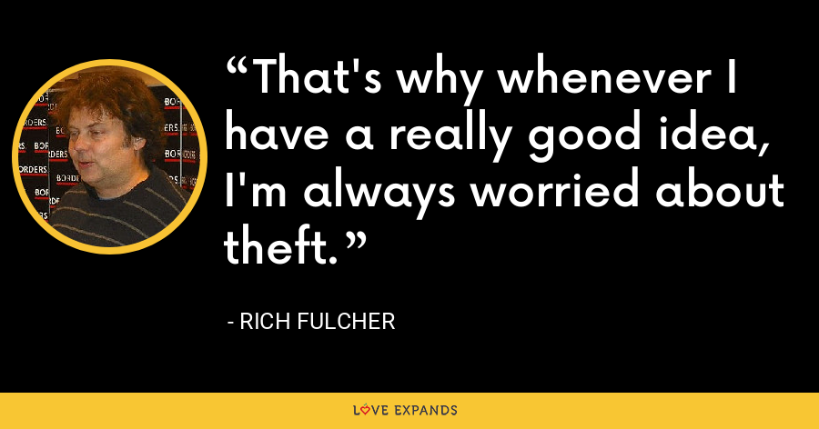 That's why whenever I have a really good idea, I'm always worried about theft. - Rich Fulcher