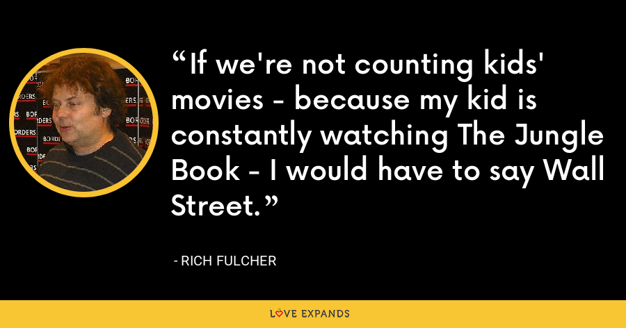 If we're not counting kids' movies - because my kid is constantly watching The Jungle Book - I would have to say Wall Street. - Rich Fulcher