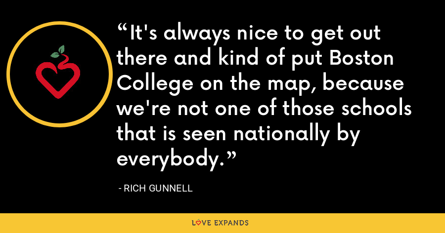 It's always nice to get out there and kind of put Boston College on the map, because we're not one of those schools that is seen nationally by everybody. - Rich Gunnell