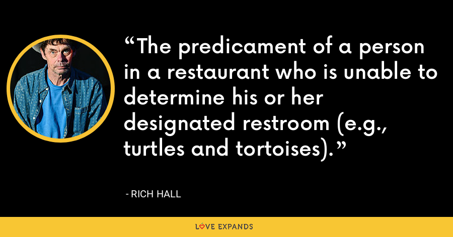 The predicament of a person in a restaurant who is unable to determine his or her designated restroom (e.g., turtles and tortoises). - Rich Hall