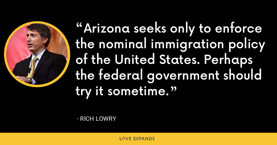 Arizona seeks only to enforce the nominal immigration policy of the United States. Perhaps the federal government should try it sometime. - Rich Lowry