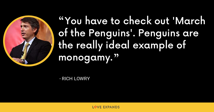 You have to check out 'March of the Penguins'. Penguins are the really ideal example of monogamy. - Rich Lowry