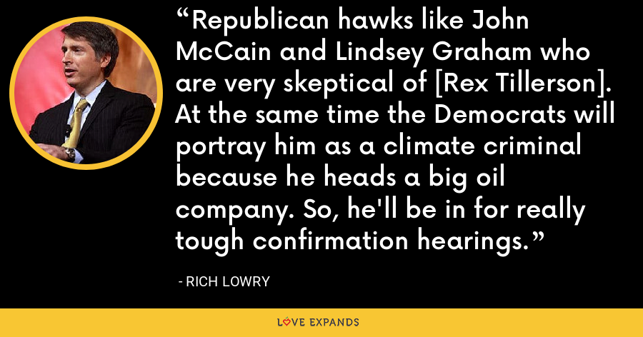 Republican hawks like John McCain and Lindsey Graham who are very skeptical of [Rex Tillerson]. At the same time the Democrats will portray him as a climate criminal because he heads a big oil company. So, he'll be in for really tough confirmation hearings. - Rich Lowry