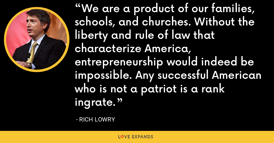 We are a product of our families, schools, and churches. Without the liberty and rule of law that characterize America, entrepreneurship would indeed be impossible. Any successful American who is not a patriot is a rank ingrate. - Rich Lowry