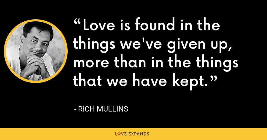 Love is found in the things we've given up, more than in the things that we have kept. - Rich Mullins