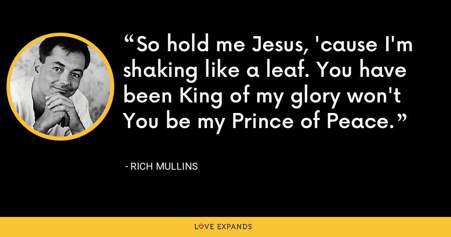 So hold me Jesus, 'cause I'm shaking like a leaf. You have been King of my glory won't You be my Prince of Peace. - Rich Mullins