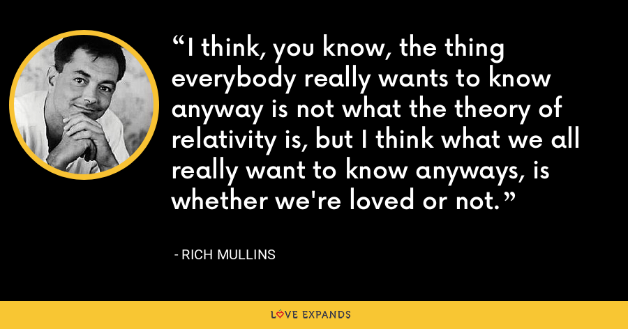 I think, you know, the thing everybody really wants to know anyway is not what the theory of relativity is, but I think what we all really want to know anyways, is whether we're loved or not. - Rich Mullins